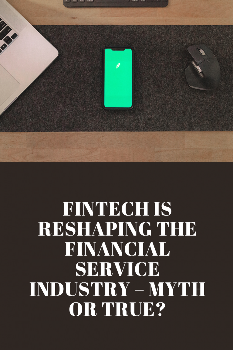 Fintech Is Reshaping the Financial Service Industry – Myth or True?